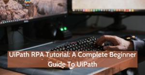 UiPath RPA Tutorial: A Complete Beginner Guide To UiPath