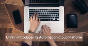 UiPath Introduces Its Automation Cloud Platform
