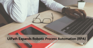 UiPath Expands Robotic Process Automation (RPA)