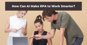 How Can AI Make RPA to Work Smarter?