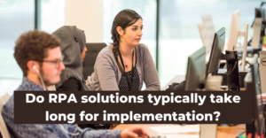 Do RPA solutions typically take long for implementation?